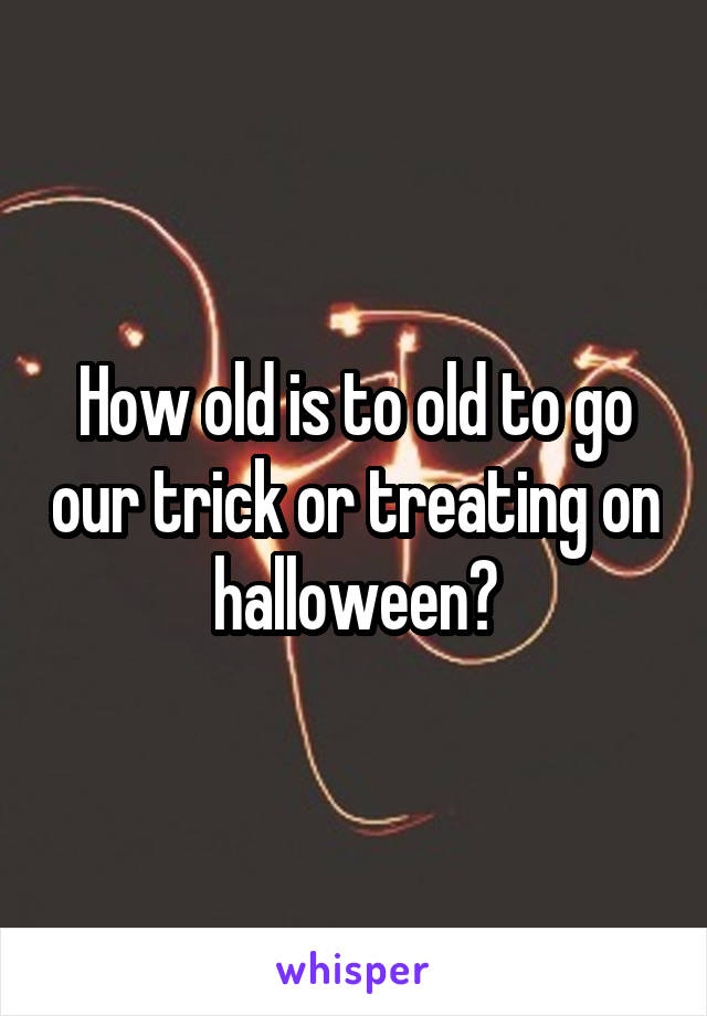 How old is to old to go our trick or treating on halloween?