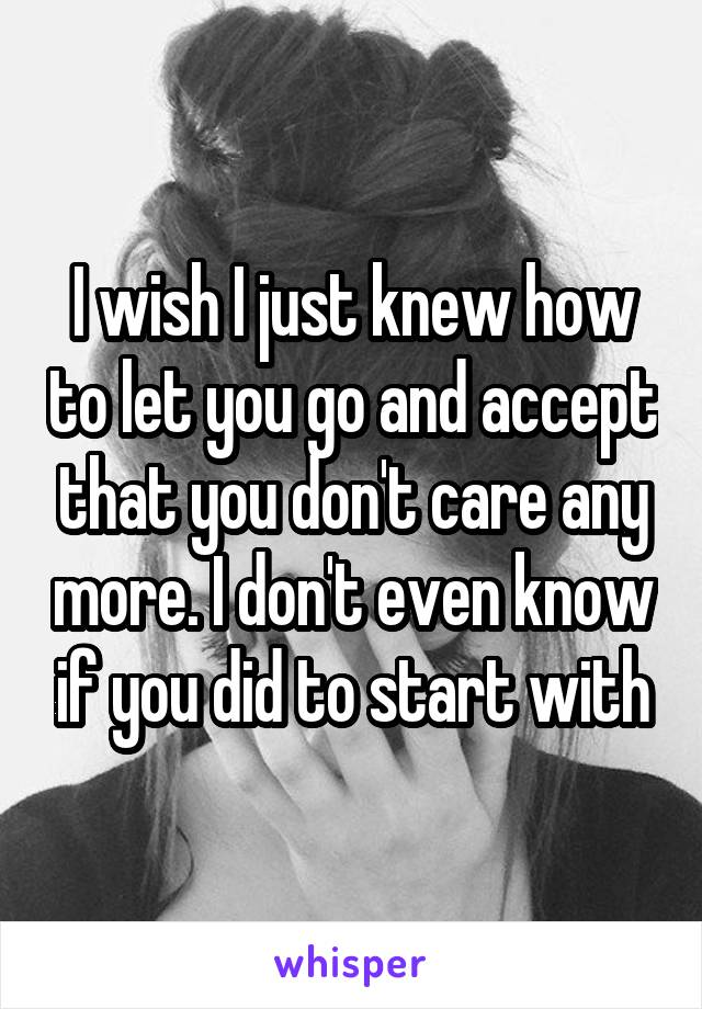 I wish I just knew how to let you go and accept that you don't care any more. I don't even know if you did to start with