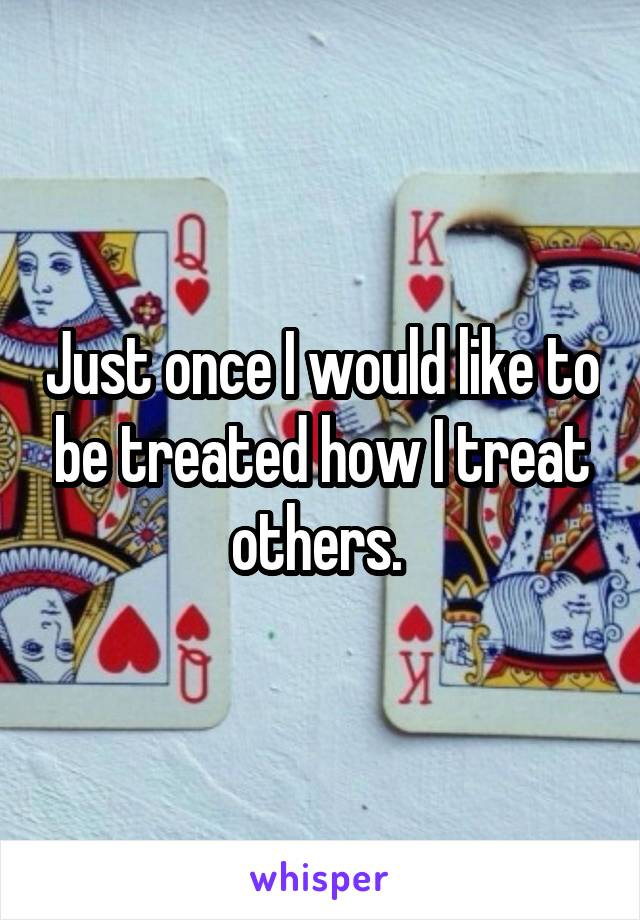 Just once I would like to be treated how I treat others.