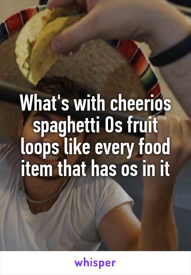 What's with cheerios spaghetti Os fruit loops like every food item that has os in it