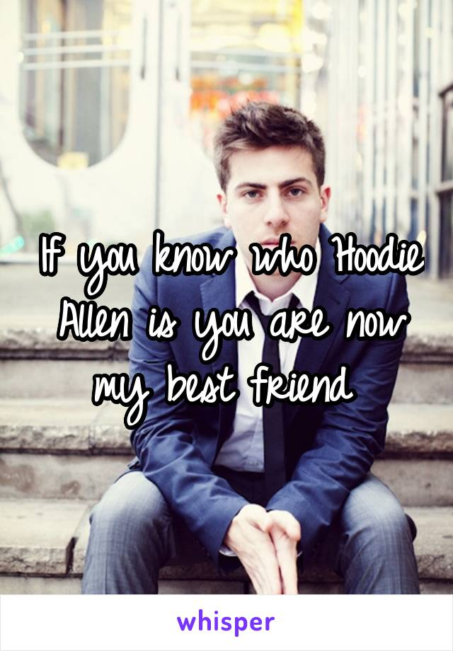 If you know who Hoodie Allen is you are now my best friend