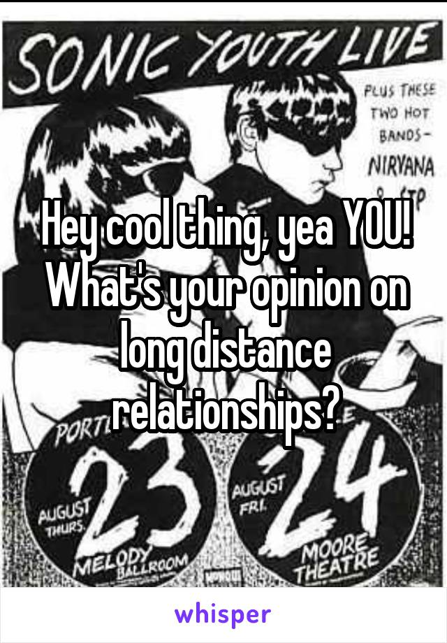 Hey cool thing, yea YOU! What's your opinion on long distance relationships?