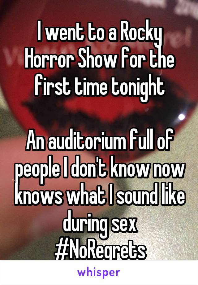 I went to a Rocky Horror Show for the first time tonight  An auditorium full of people I don't know now knows what I sound like during sex #NoRegrets