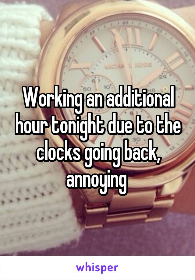 Working an additional hour tonight due to the clocks going back, annoying