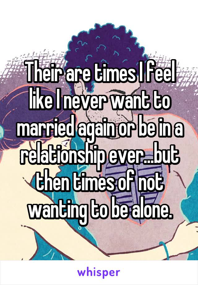 Their are times I feel like I never want to married again or be in a relationship ever...but then times of not wanting to be alone.