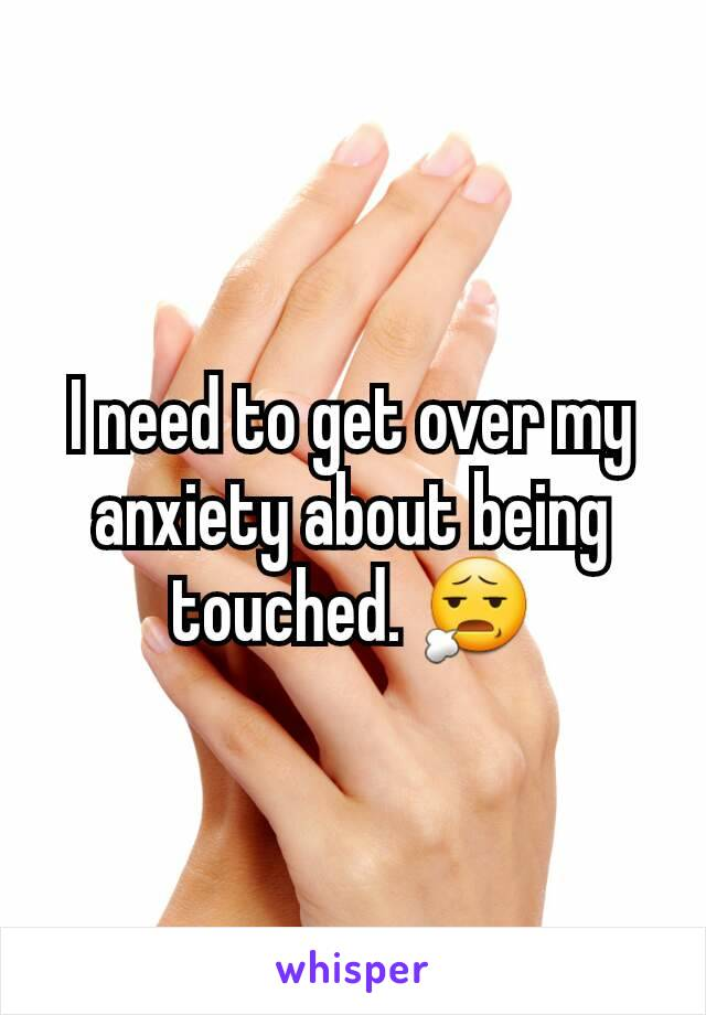 I need to get over my anxiety about being touched. 😧