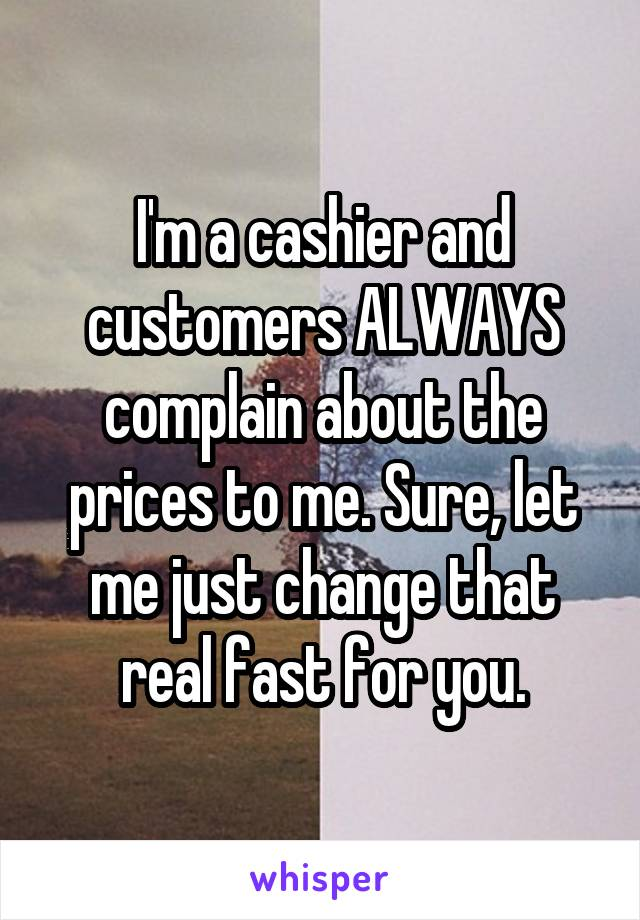I'm a cashier and customers ALWAYS complain about the prices to me. Sure, let me just change that real fast for you.