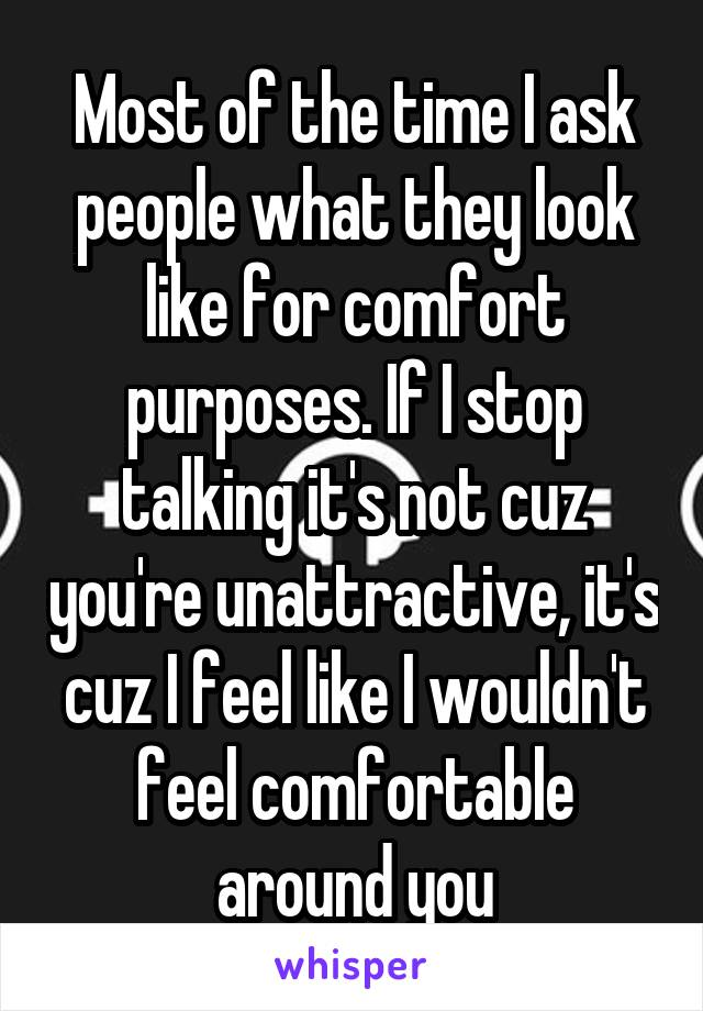 Most of the time I ask people what they look like for comfort purposes. If I stop talking it's not cuz you're unattractive, it's cuz I feel like I wouldn't feel comfortable around you