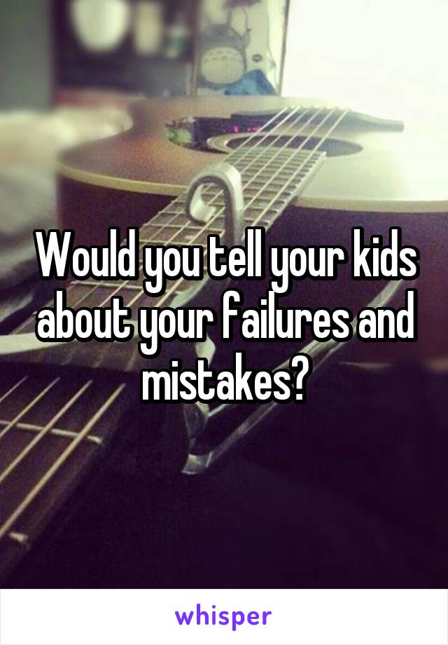 Would you tell your kids about your failures and mistakes?