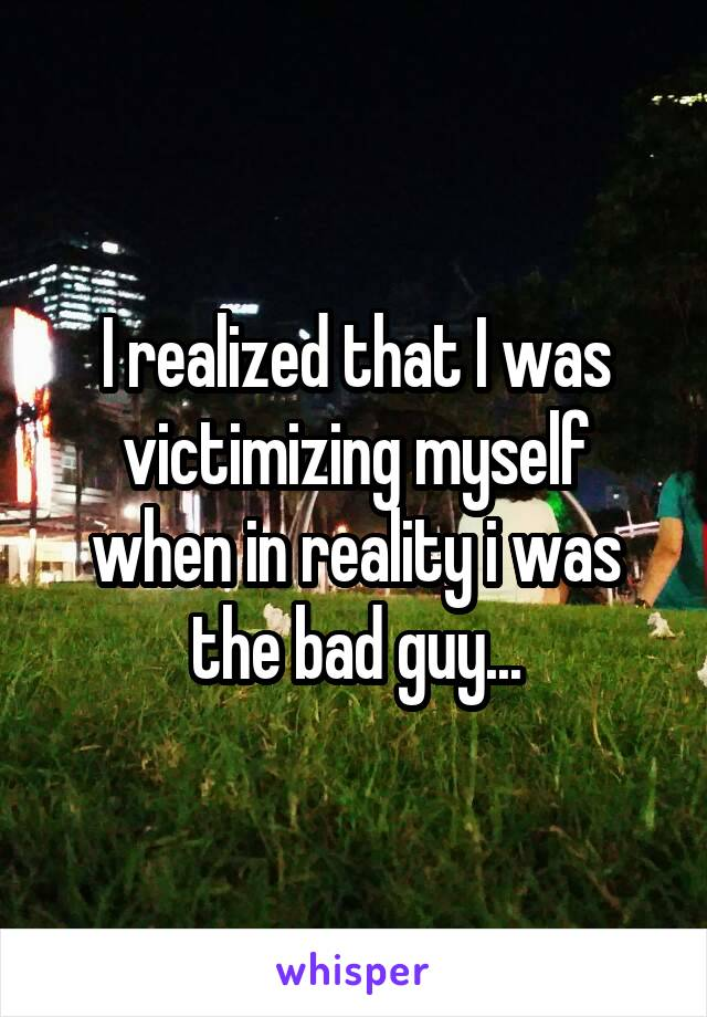 I realized that I was victimizing myself when in reality i was the bad guy...