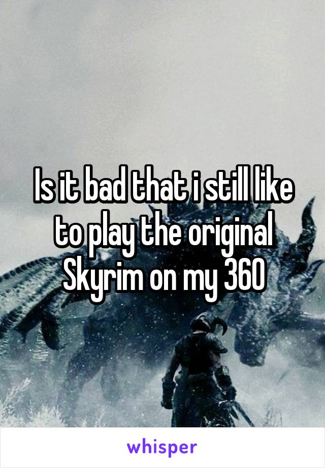 Is it bad that i still like to play the original Skyrim on my 360