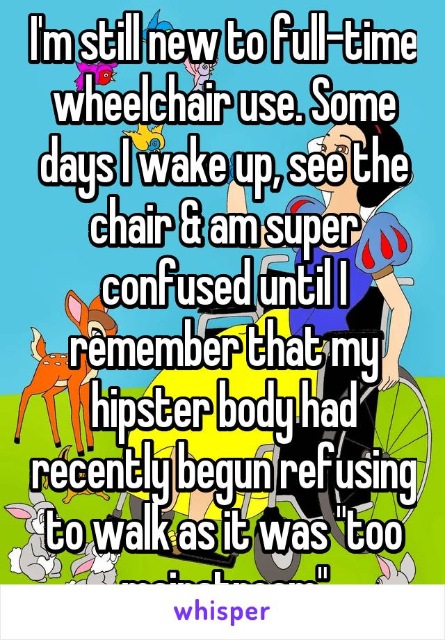 "I'm still new to full-time wheelchair use. Some days I wake up, see the chair & am super confused until I remember that my hipster body had recently begun refusing to walk as it was ""too mainstream"""