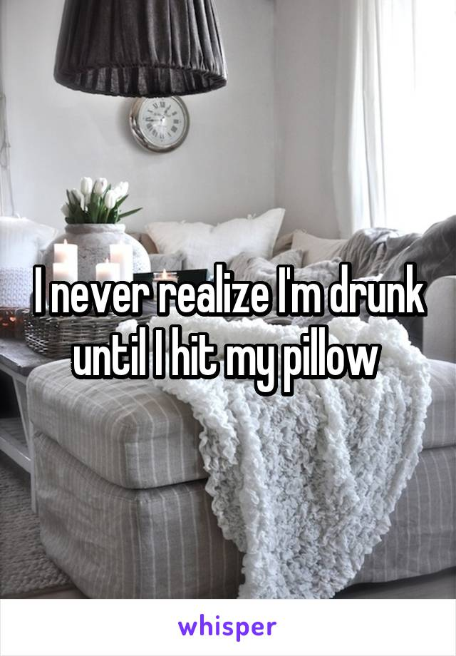 I never realize I'm drunk until I hit my pillow