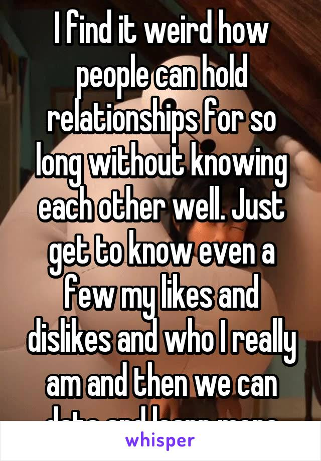 I find it weird how people can hold relationships for so long without knowing each other well. Just get to know even a few my likes and dislikes and who I really am and then we can date and learn more