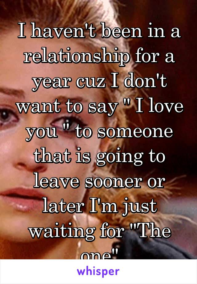 """I haven't been in a relationship for a year cuz I don't want to say """" I love you """" to someone that is going to leave sooner or later I'm just waiting for """"The one"""""""