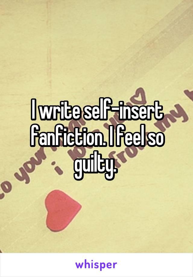 I write self-insert fanfiction. I feel so guilty.