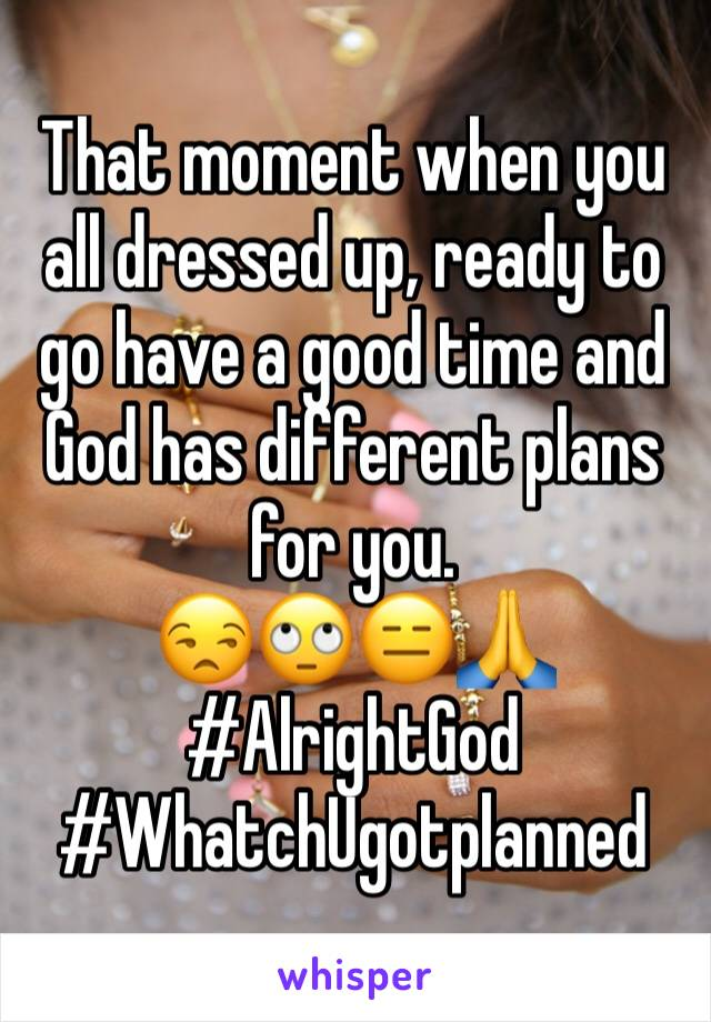 That moment when you all dressed up, ready to go have a good time and God has different plans for you.  😒🙄😑🙏 #AlrightGod #WhatchUgotplanned