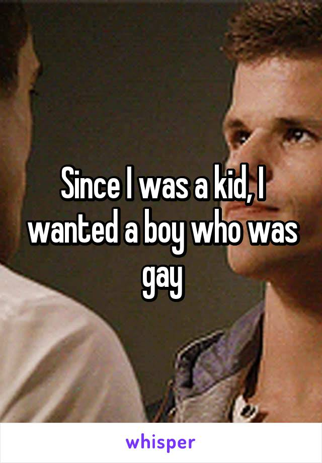 Since I was a kid, I wanted a boy who was gay