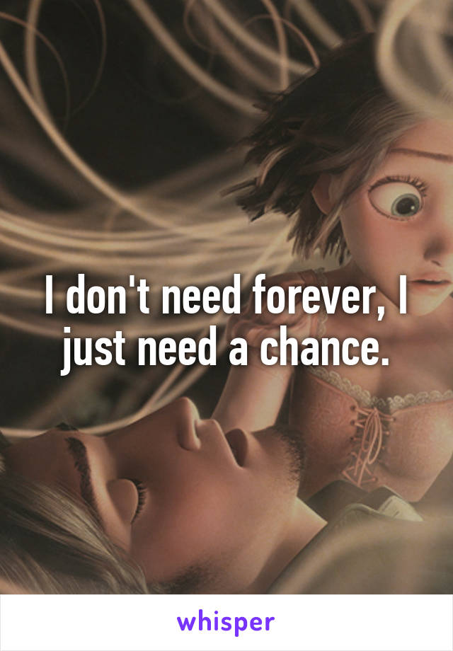 I don't need forever, I just need a chance.