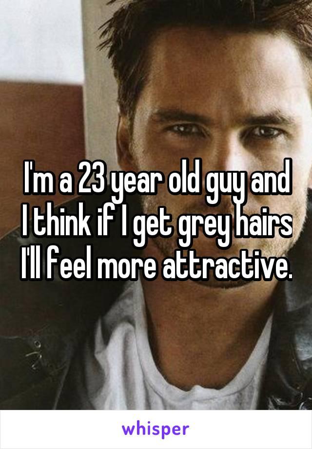 I'm a 23 year old guy and I think if I get grey hairs I'll feel more attractive.