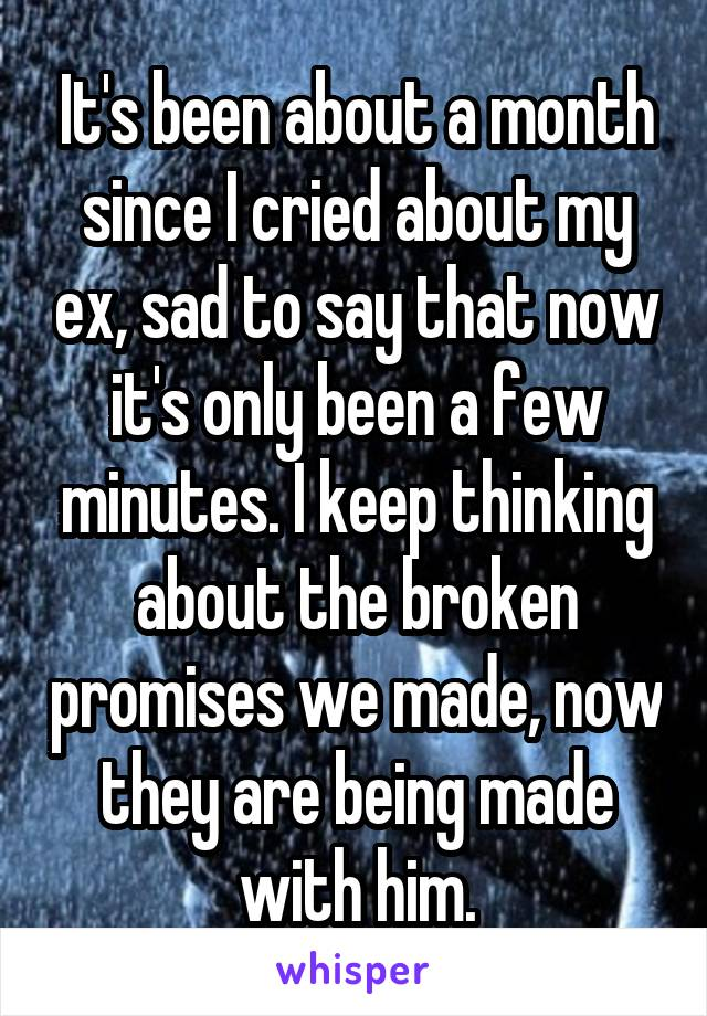 It's been about a month since I cried about my ex, sad to say that now it's only been a few minutes. I keep thinking about the broken promises we made, now they are being made with him.