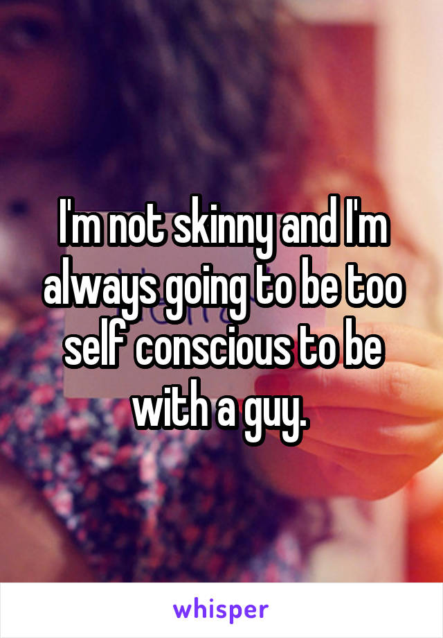 I'm not skinny and I'm always going to be too self conscious to be with a guy.
