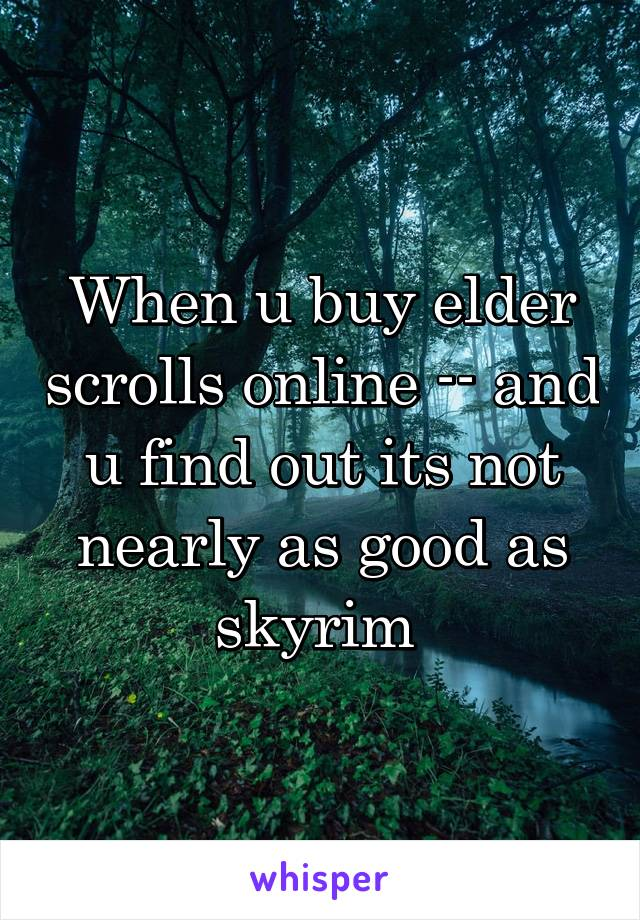 When u buy elder scrolls online -- and u find out its not nearly as good as skyrim