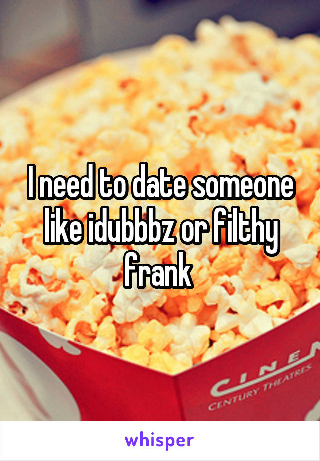 I need to date someone like idubbbz or filthy frank