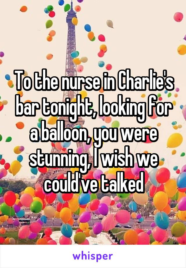 To the nurse in Charlie's bar tonight, looking for a balloon, you were stunning, I wish we could've talked