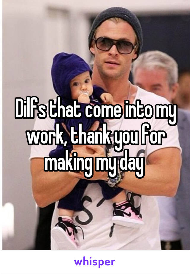Dilfs that come into my work, thank you for making my day