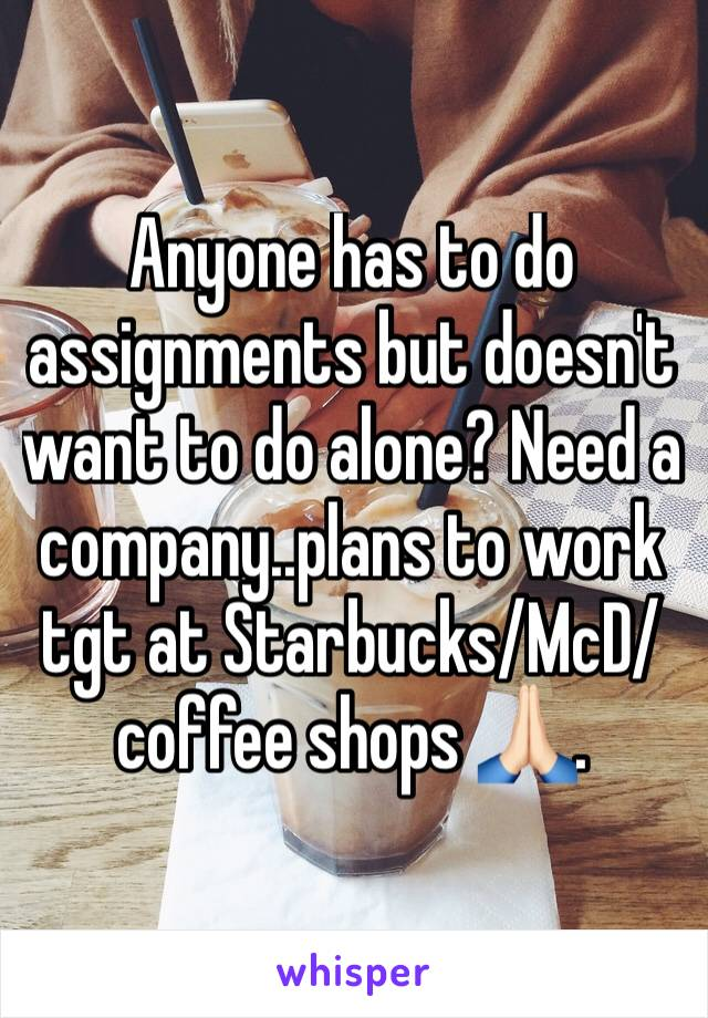 Anyone has to do assignments but doesn't want to do alone? Need a company..plans to work tgt at Starbucks/McD/coffee shops 🙏🏻.