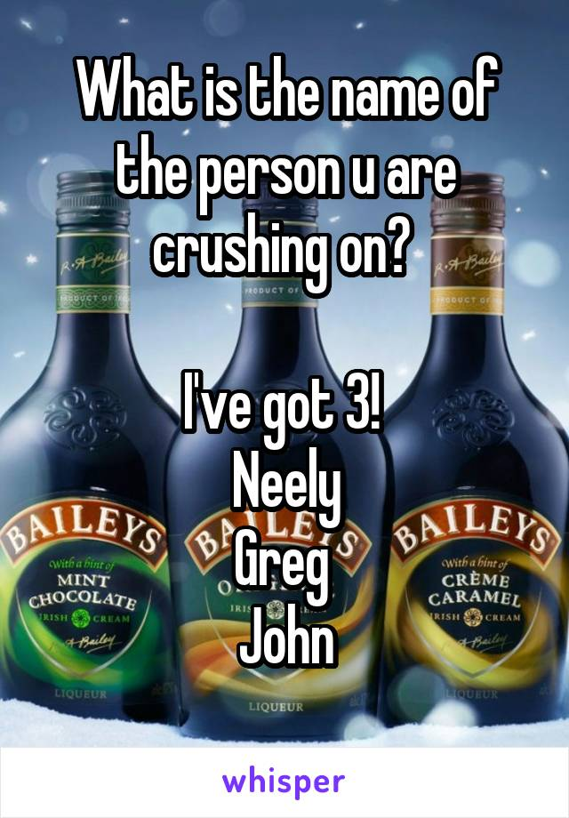 What is the name of the person u are crushing on?   I've got 3!  Neely Greg  John
