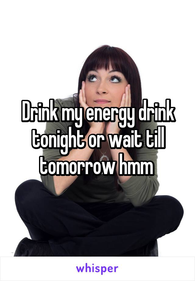Drink my energy drink tonight or wait till tomorrow hmm