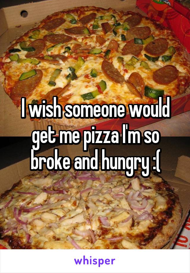 I wish someone would get me pizza I'm so broke and hungry :(