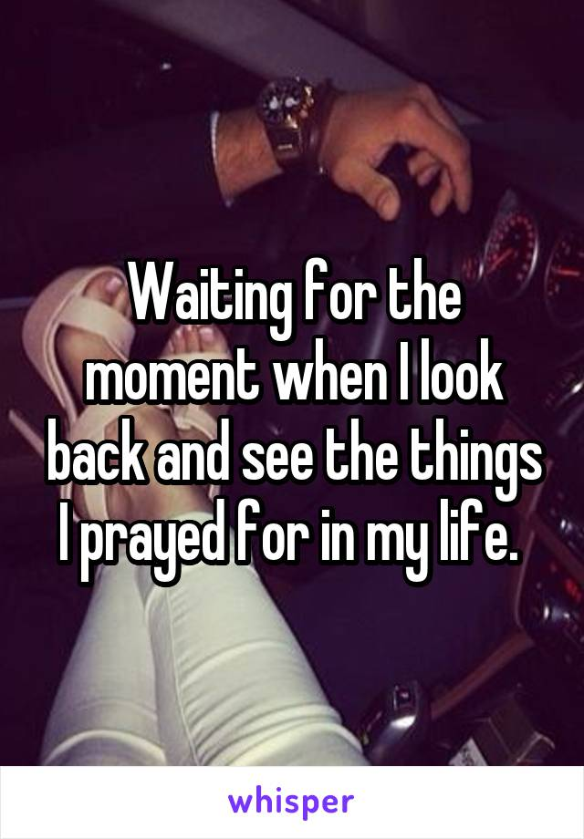 Waiting for the moment when I look back and see the things I prayed for in my life.
