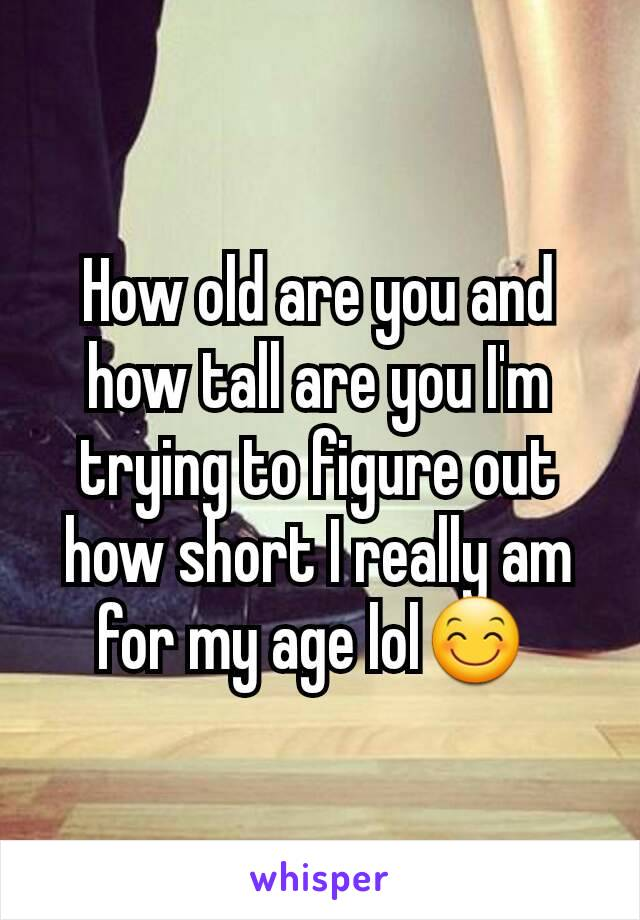 How old are you and how tall are you I'm trying to figure out how short I really am for my age lol😊
