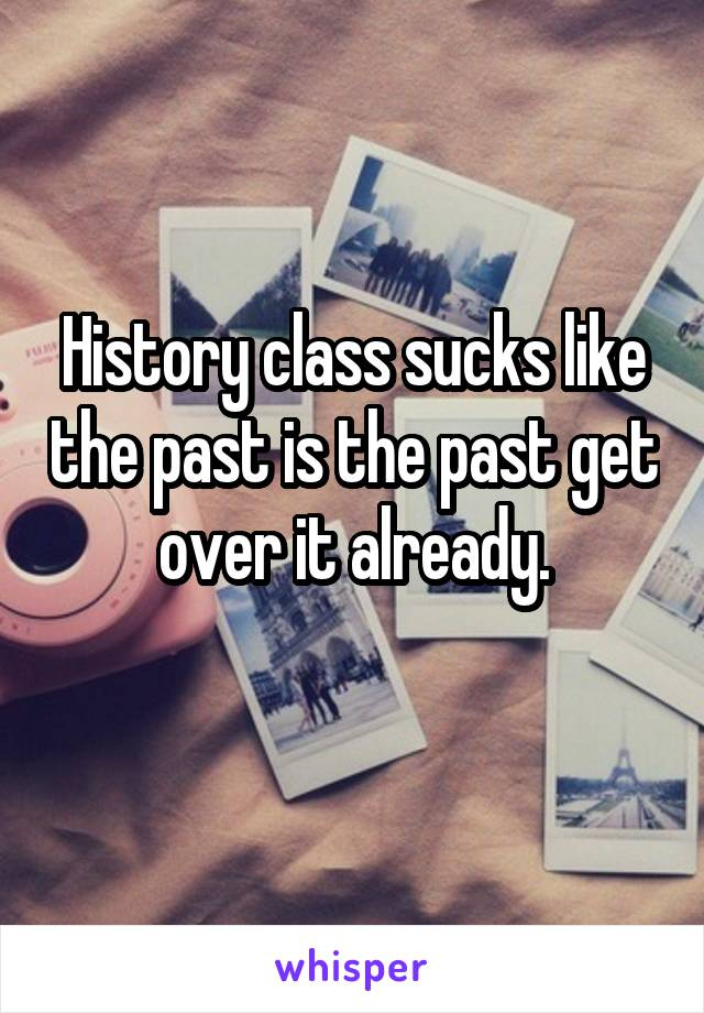 History class sucks like the past is the past get over it already.