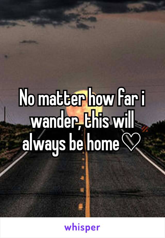 No matter how far i wander, this will always be home♡
