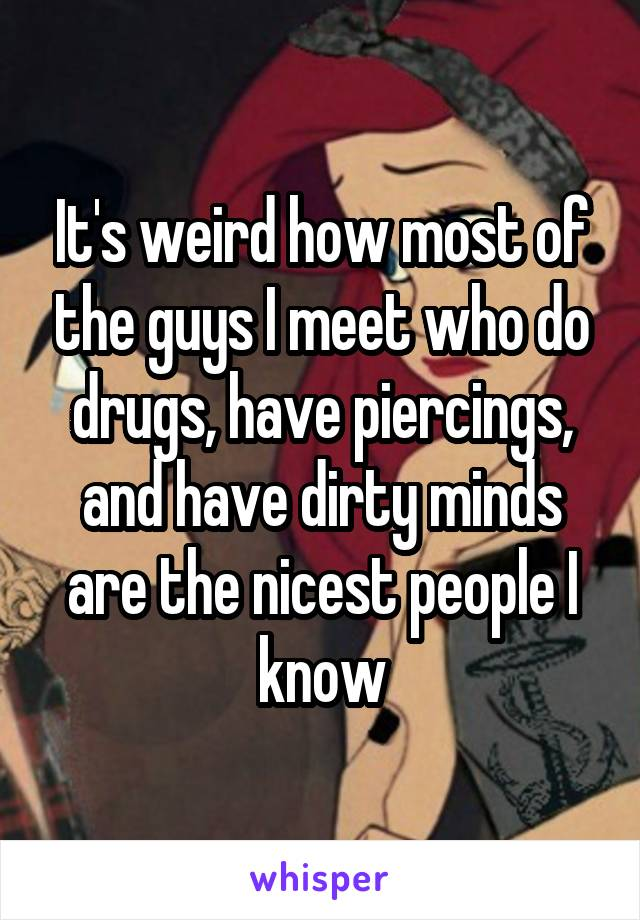 It's weird how most of the guys I meet who do drugs, have piercings, and have dirty minds are the nicest people I know