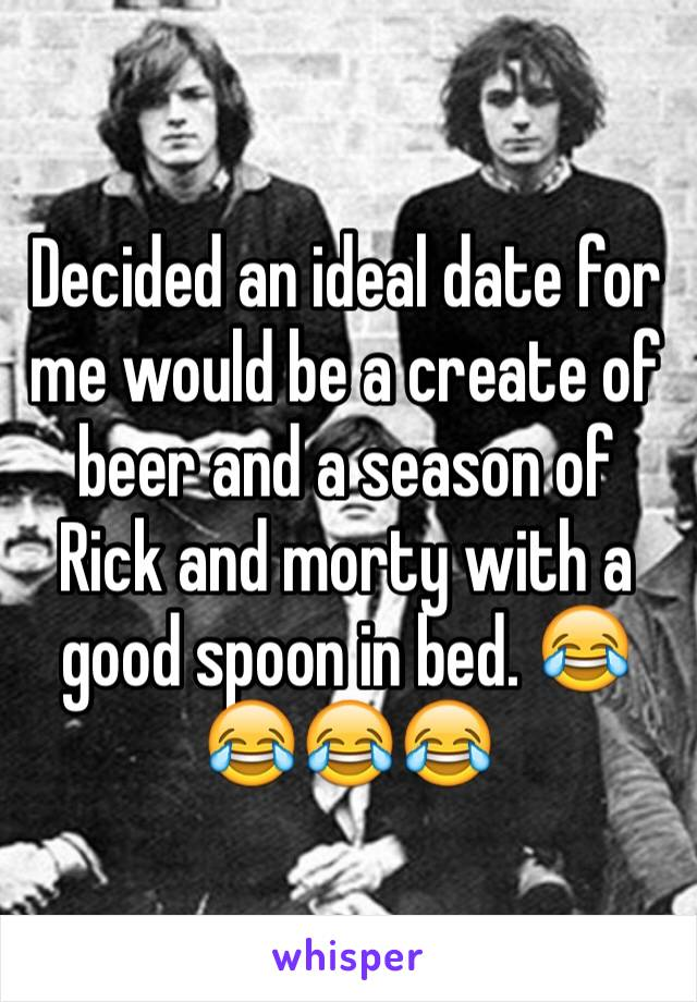 Decided an ideal date for me would be a create of beer and a season of Rick and morty with a good spoon in bed. 😂😂😂😂