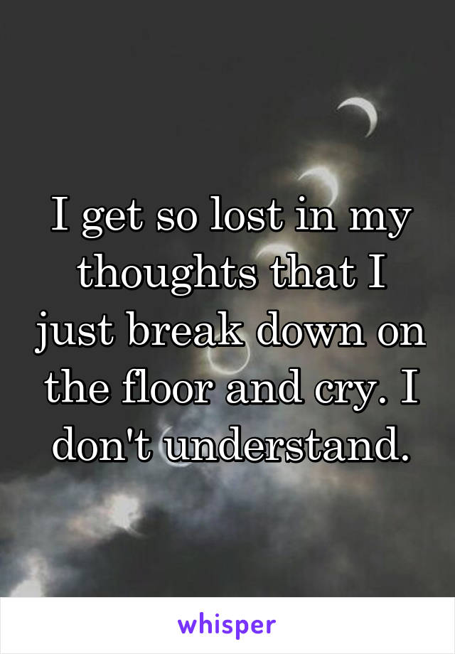 I get so lost in my thoughts that I just break down on the floor and cry. I don't understand.
