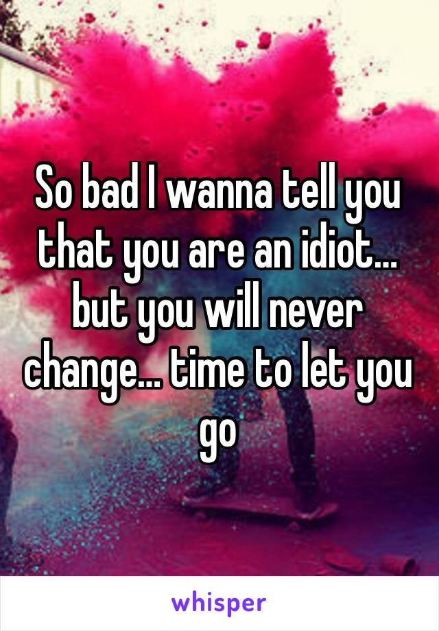 So bad I wanna tell you that you are an idiot… but you will never change… time to let you go