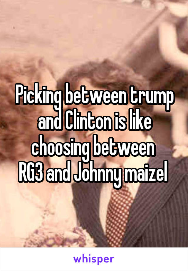 Picking between trump and Clinton is like choosing between  RG3 and Johnny maizel