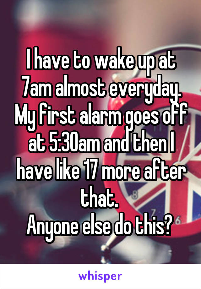 I have to wake up at 7am almost everyday. My first alarm goes off at 5:30am and then I have like 17 more after that.  Anyone else do this?