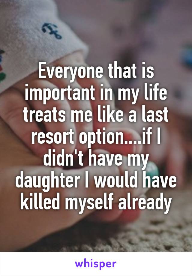 Everyone that is important in my life treats me like a last resort option....if I didn't have my daughter I would have killed myself already