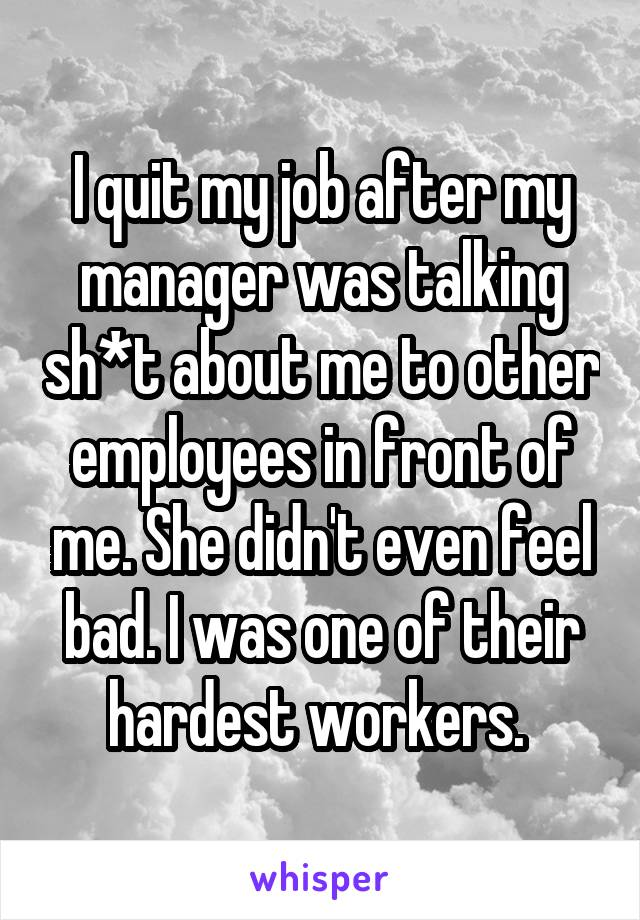 I quit my job after my manager was talking sh*t about me to other employees in front of me. She didn't even feel bad. I was one of their hardest workers.