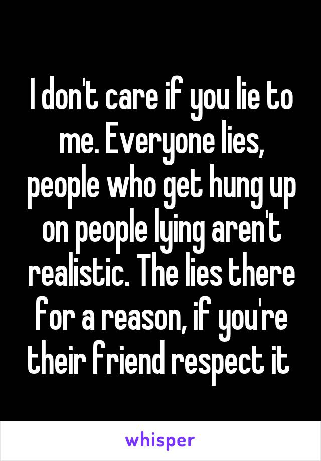 I don't care if you lie to me. Everyone lies, people who get hung up on people lying aren't realistic. The lies there for a reason, if you're their friend respect it