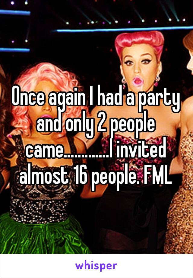 Once again I had a party and only 2 people came..........…I invited almost 16 people. FML
