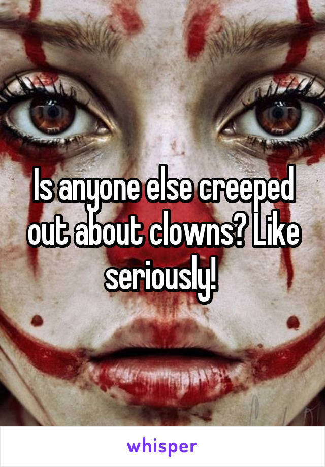 Is anyone else creeped out about clowns? Like seriously!