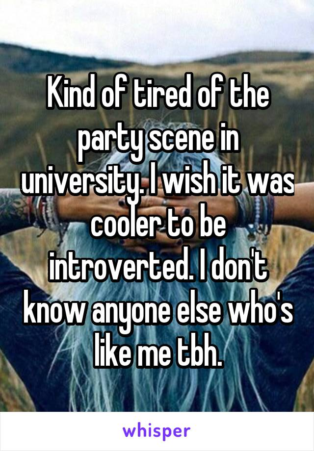 Kind of tired of the party scene in university. I wish it was cooler to be introverted. I don't know anyone else who's like me tbh.
